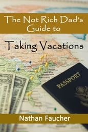 The Not Rich Dad s Guide to Taking Vacations