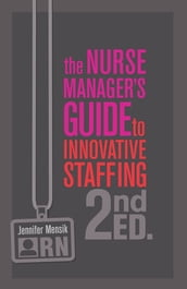 The Nurse Manager s Guide to Innovative Staffing, Second Edition