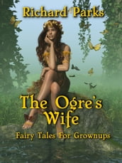 The Ogre s Wife: Fairy Tales for Grownups