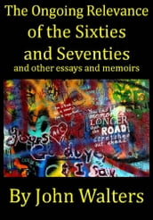 The Ongoing Relevance of the Sixties and Seventies and Other Essays and Memoirs