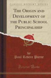 The Origin and Development of the Public School Principalship (Classic Reprint)