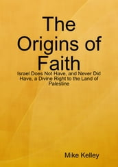 The Origins of Faith - Israel Does Not Have, and Never Did Have, a Divine Right to the Land of Palestine