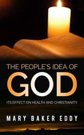 The People s Idea of God - Its Effect on Health and Christianity