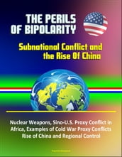The Perils of Bipolarity: Subnational Conflict and the Rise Of China - Nuclear Weapons, Sino-U.S. Proxy Conflict in Africa, Examples of Cold War Proxy Conflicts, Rise of China and Regional Control