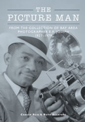 The Picture Man: From the Collection of Bay Area Photographer E.F. Joseph 1927-1979