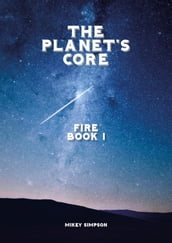 The Planet s Core: Fire - Book 1