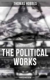 The Political Works of Thomas Hobbes (4 Books in One Edition)