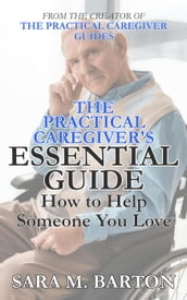 The Practical Caregiver s Essential Guide: How to Help Someone You Love