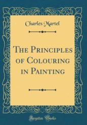 The Principles of Colouring in Painting (Classic Reprint)