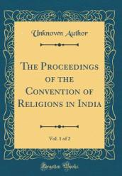 The Proceedings of the Convention of Religions in India, Vol. 1 of 2 (Classic Reprint)