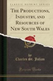 The Productions, Industry, and Resources of New South Wales (Classic Reprint)