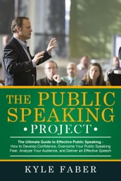 The Public Speaking Project - The Ultimate Guide to Effective Public Speaking: How to Develop Confidence, Overcome Your Public Speaking Fear, Analyze Your Audience, and Deliver an Effective Speech