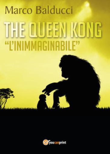 The Queen Kong. «L'inimmaginabile» - Marco Balducci  