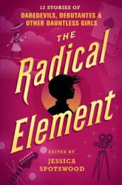 The Radical Element: : 12 Stories of Daredevils, Debutantes & Other Dauntless Girls