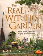The Real Witches  Garden: Spells, Herbs, Plants and Magical Spaces Outdoors