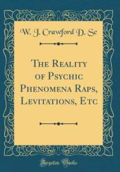 The Reality of Psychic Phenomena Raps, Levitations, Etc (Classic Reprint)