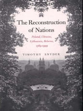 The Reconstruction of Nations: Poland, Ukraine, Lithuania, Belarus, 15691999