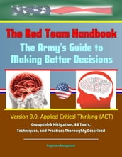 The Red Team Handbook: The Army s Guide to Making Better Decisions - Version 9.0, Applied Critical Thinking (ACT), Groupthink Mitigation, 48 Tools, Techniques, and Practices Thoroughly Described