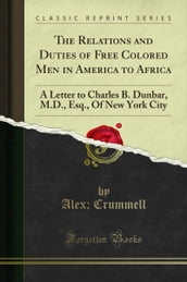 The Relations and Duties of Free Colored Men in America to Africa: A Letter to Charles B. Dunbar, M.D., Esq., Of New York City (Classic Reprint)
