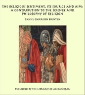 The Religious Sentiment, Its Source and Aim: A Contribution to the Science and Philosophy of Religion