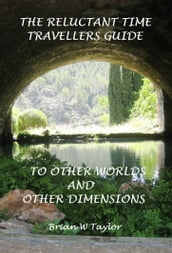 The Reluctant Time Travelers Guide to Other Worlds and Other Dimensions
