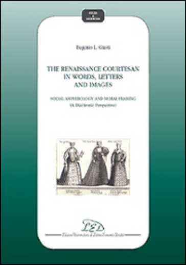 The Renaissance courtesan in words, letters and images. Social amphibology and moral framing (A diachronic perspective) - Eugenio L. Giusti |