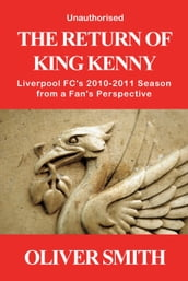 The Return of King Kenny - Liverpool FC s 2010-2011 Season from a Fan s Perspective (Unauthorised)