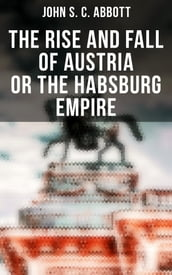 The Rise and Fall of Austria or the Habsburg Empire