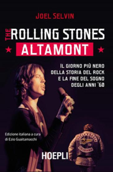 The Rolling Stones. Altamont. Il giorno più nero della storia del rock e la fine del sogno degli anni '60 - Joel Selvin  