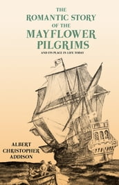 The Romantic Story of the Mayflower Pilgrims - And Its Place in Life Today