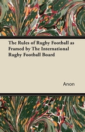 The Rules of Rugby Football as Framed by The International Rugby Football Board