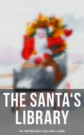 The Santa s Library: 450+ Christmas Novels, Tales, Carols & Legends