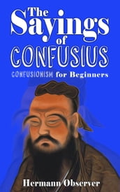 The Sayings of Confusius: Confusionism for Beginners