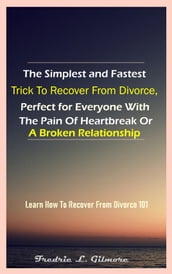 The Simplest And Fastest Trick To Recover From Divorce, Perfect For Everyone With The Pain Of Heartbreak Or A Broken Relationship
