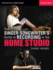 The Singer-Songwriter s Guide to Recording in the Home Studio