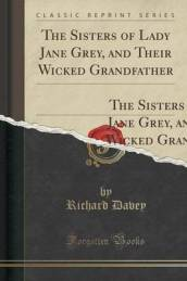 The Sisters of Lady Jane Grey, and Their Wicked Grandfather