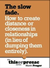 The Slow Fade: How To Create Distance Or Closeness In Relationships (In Lieu Of Dumping Them Entirely)