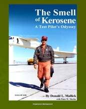 The Smell of Kerosene: A Test Pilot s Odyssey - NASA Research Pilot Stories, XB-70 Tragic Collision, M2-F1 Lifting Body, YF-12 Blackbird, Apollo LLRV Lunar Landing Research Vehicle (NASA SP-4108)