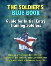 The Soldier s Blue Book: Guide for Initial Entry Training Soldiers - Army as a Profession, BCT, OSUT, AIT, Appearance and Uniforms, Health, Discipline, First Duty Station, Physical Readiness, Army FM1
