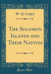 The Solomon Islands and Their Natives (Classic Reprint)