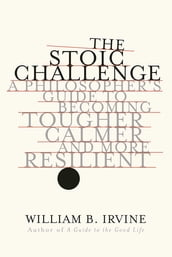 The Stoic Challenge: A Philosopher s Guide to Becoming Tougher, Calmer, and More Resilient