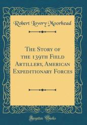 The Story of the 139th Field Artillery, American Expeditionary Forces (Classic Reprint)