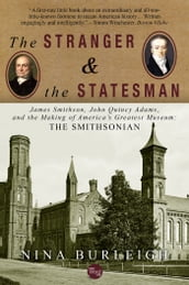 The Stranger and the Statesman: James Smithson, John Quincy Adams, and the Making of America s Greatest Museum