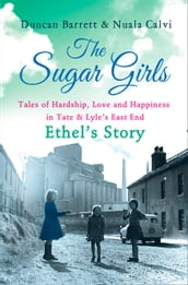 The Sugar Girls - Ethel s Story: Tales of Hardship, Love and Happiness in Tate & Lyle s East End