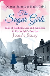 The Sugar Girls - Joan s Story: Tales of Hardship, Love and Happiness in Tate & Lyle s East End
