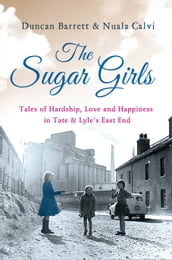 The Sugar Girls: Tales of Hardship, Love and Happiness in Tate & Lyle s East End