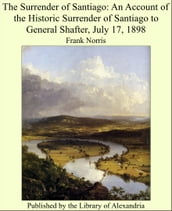 The Surrender of Santiago: An Account of the Historic Surrender of Santiago to General Shafter, July 17, 1898