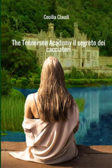 The Tennerson Academy. Il segreto dei cacciatori - Cecilia Claudi  
