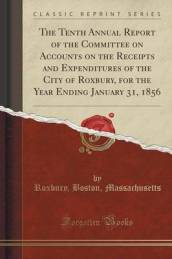 The Tenth Annual Report of the Committee on Accounts on the Receipts and Expenditures of the City of Roxbury, for the Year Ending January 31, 1856 (Classic Reprint)