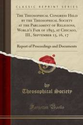 The Theosophical Congress Held by the Theosophical Society at the Parliament of Religions, World s Fair of 1893, at Chicago, III., September 15, 16, 17